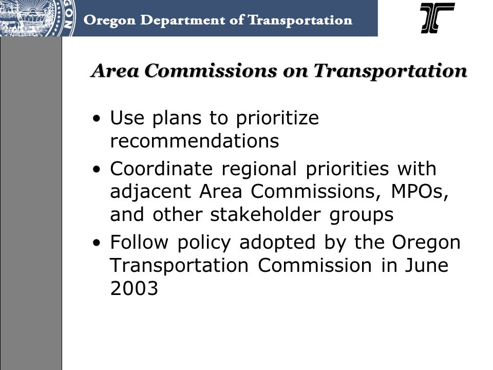 Area Commissions on Transportation Use plans to prioritize recommendations Coordinate regional priorities with adjacent Area Commissions, MPOs, and other stakeholder groups Follow policy adopted by the Oregon Transportation Commission in June 2003
