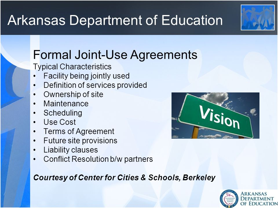Arkansas Department of Education Formal Joint-Use Agreements Typical Characteristics Facility being jointly used Definition of services provided Ownership of site Maintenance Scheduling Use Cost Terms of Agreement Future site provisions Liability clauses Conflict Resolution b/w partners Courtesy of Center for Cities & Schools, Berkeley