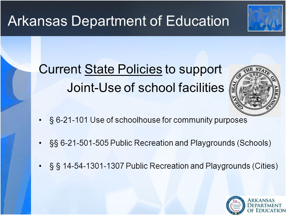 Arkansas Department of Education Current State Policies to support Joint-Use of school facilities § 6-21-101 Use of schoolhouse for community purposes §§ 6-21-501-505 Public Recreation and Playgrounds (Schools) § § 14-54-1301-1307 Public Recreation and Playgrounds (Cities)