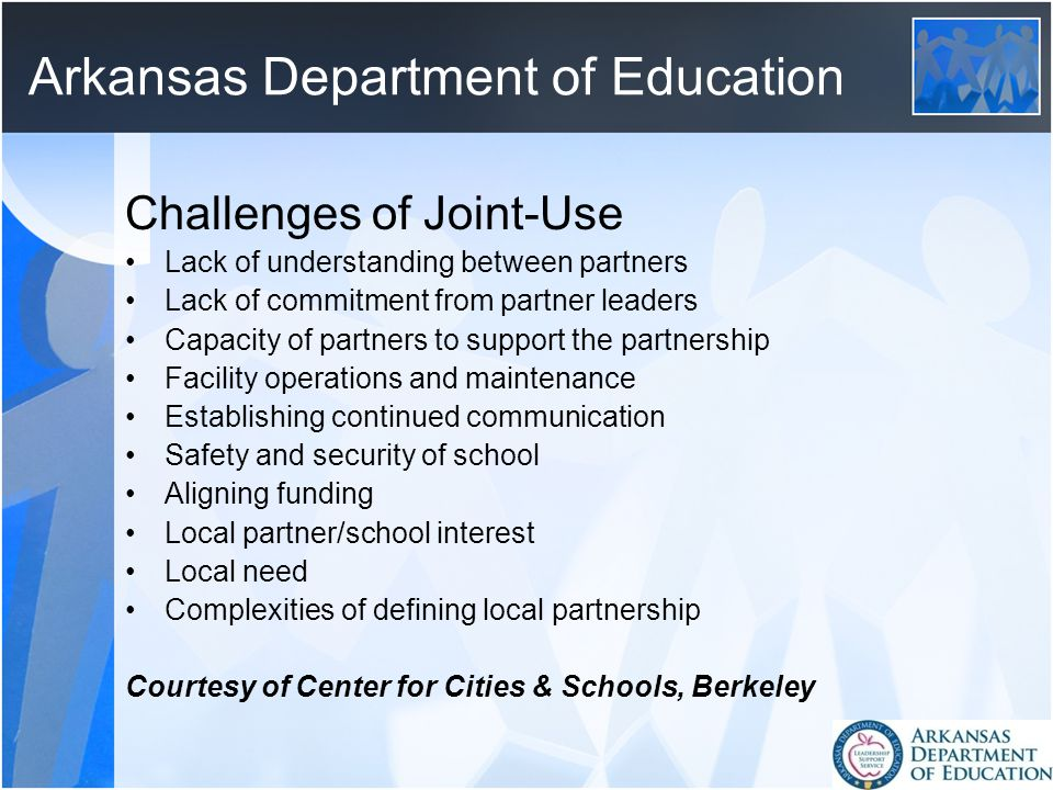 Arkansas Department of Education Challenges of Joint-Use Lack of understanding between partners Lack of commitment from partner leaders Capacity of partners to support the partnership Facility operations and maintenance Establishing continued communication Safety and security of school Aligning funding Local partner/school interest Local need Complexities of defining local partnership Courtesy of Center for Cities & Schools, Berkeley
