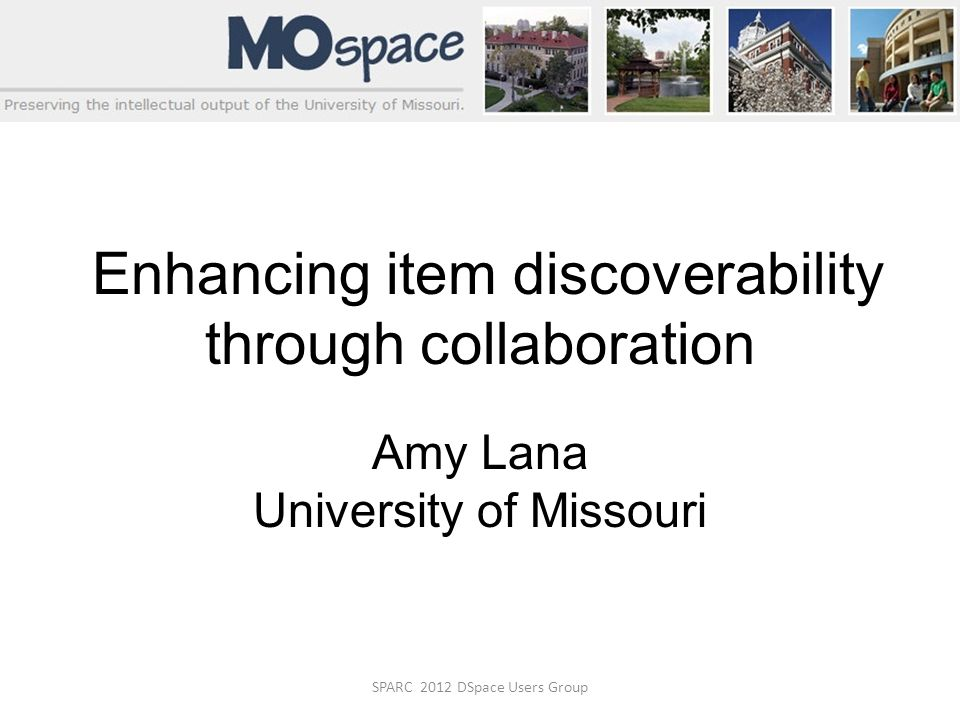 SPARC 2012 DSpace Users Group Enhancing item discoverability through collaboration Amy Lana University of Missouri