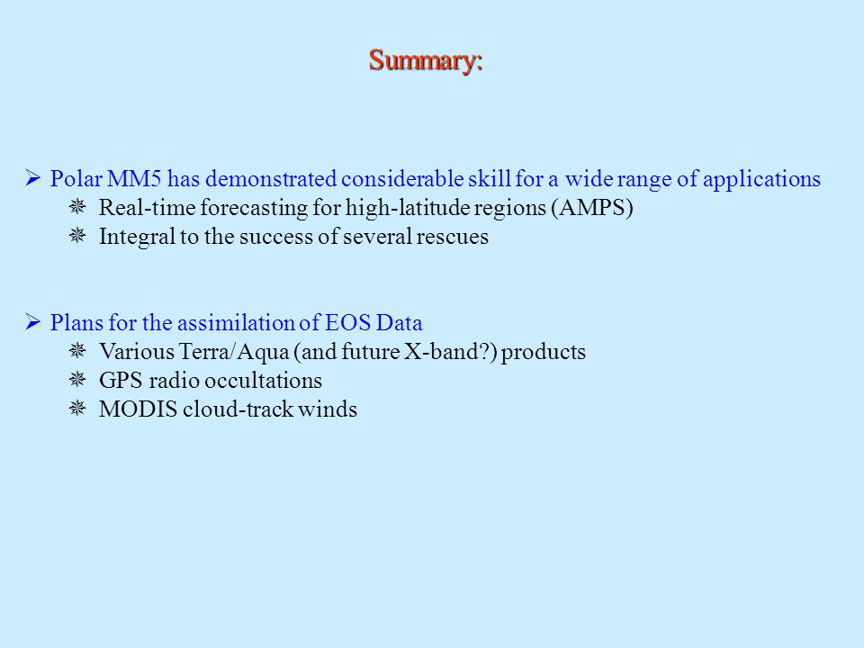 Summary:  Polar MM5 has demonstrated considerable skill for a wide range of applications  Real-time forecasting for high-latitude regions (AMPS)  Integral to the success of several rescues  Plans for the assimilation of EOS Data  Various Terra/Aqua (and future X-band ) products  GPS radio occultations  MODIS cloud-track winds