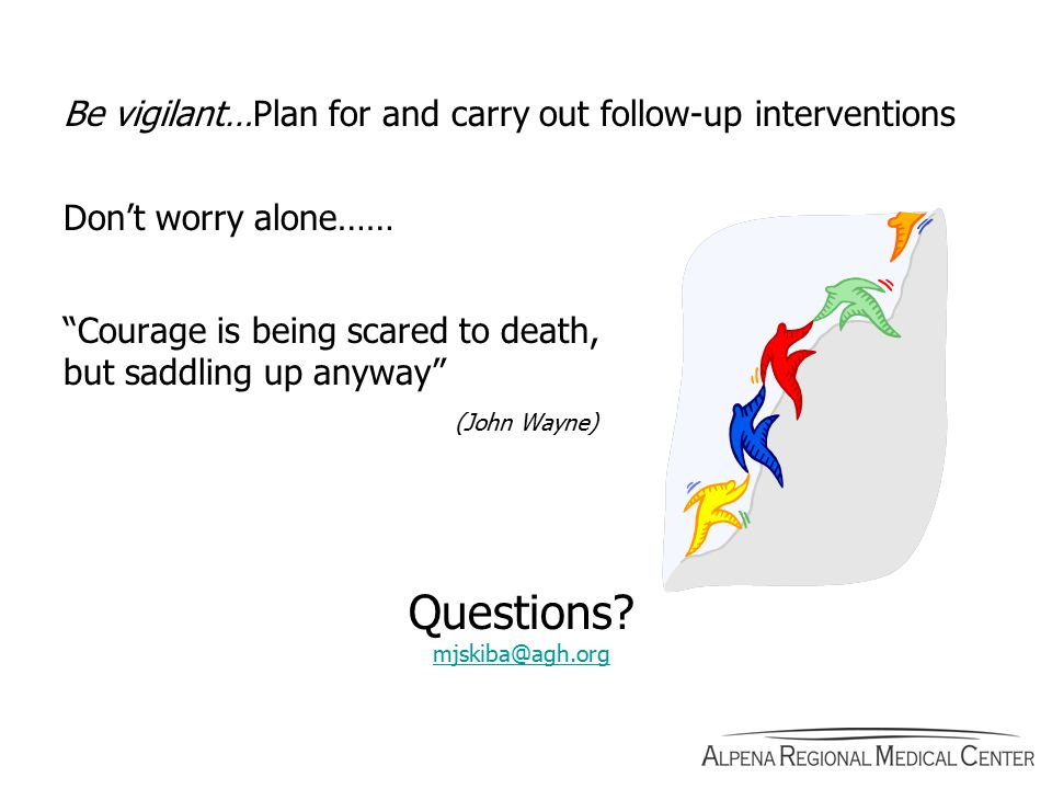 Be vigilant…Plan for and carry out follow-up interventions Don't worry alone…… Courage is being scared to death, but saddling up anyway (John Wayne) Questions.