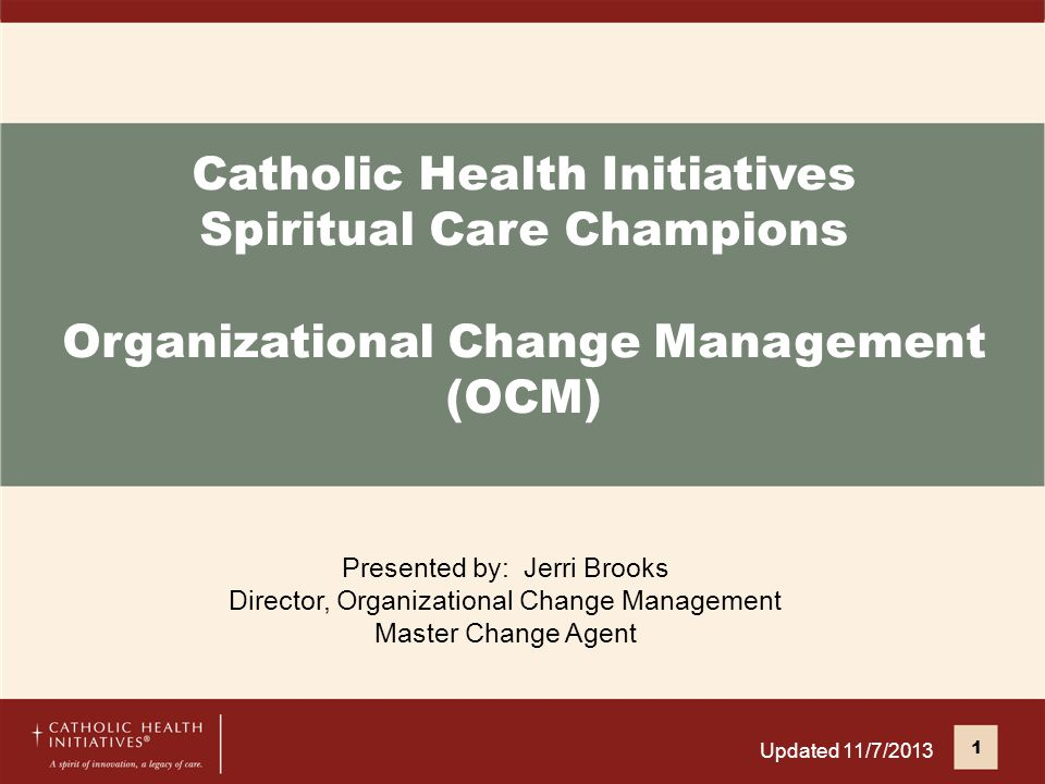 Catholic Health Initiatives Spiritual Care Champions Organizational Change Management (OCM) Presented by: Jerri Brooks Director, Organizational Change Management Master Change Agent 1 Updated 11/7/2013