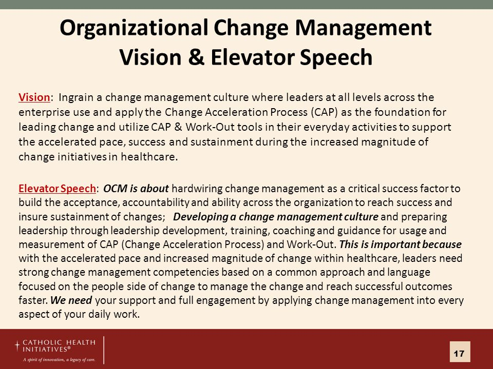 Organizational Change Management Vision & Elevator Speech Vision: Ingrain a change management culture where leaders at all levels across the enterprise use and apply the Change Acceleration Process (CAP) as the foundation for leading change and utilize CAP & Work-Out tools in their everyday activities to support the accelerated pace, success and sustainment during the increased magnitude of change initiatives in healthcare.