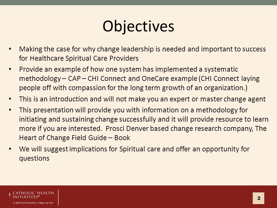 Objectives Making the case for why change leadership is needed and important to success for Healthcare Spiritual Care Providers Provide an example of how one system has implemented a systematic methodology – CAP – CHI Connect and OneCare example (CHI Connect laying people off with compassion for the long term growth of an organization.) This is an introduction and will not make you an expert or master change agent This presentation will provide you with information on a methodology for initiating and sustaining change successfully and it will provide resource to learn more if you are interested.