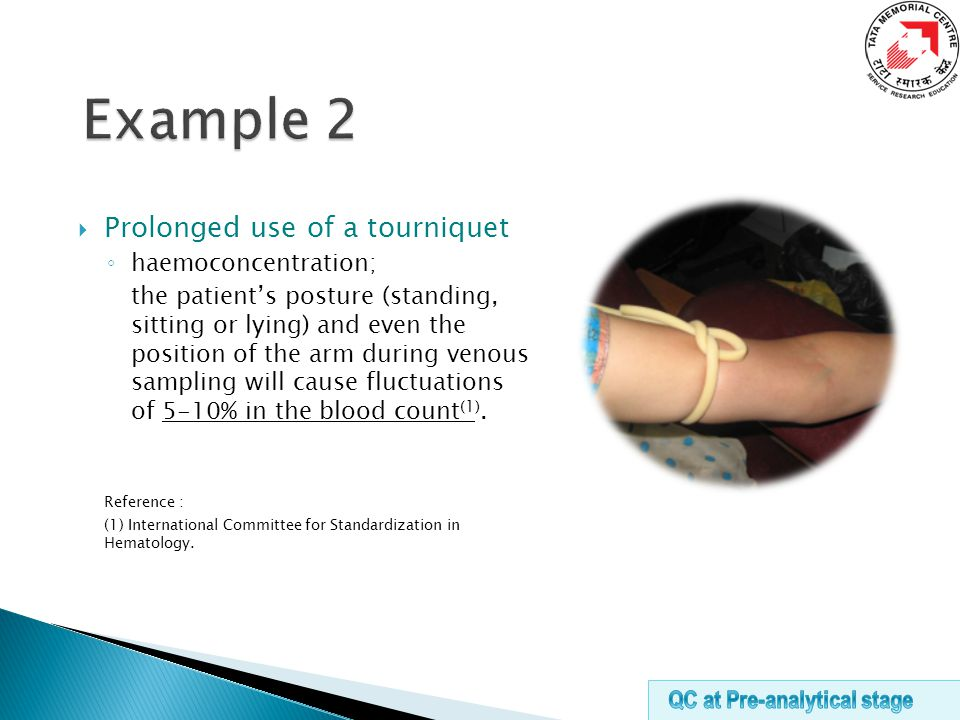  Prolonged use of a tourniquet ◦ haemoconcentration; the patient's posture (standing, sitting or lying) and even the position of the arm during venous sampling will cause fluctuations of 5-10% in the blood count (1).