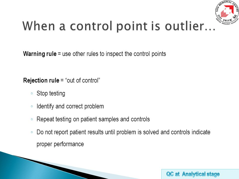 Warning rule = use other rules to inspect the control points Rejection rule = out of control ◦ Stop testing ◦ Identify and correct problem ◦ Repeat testing on patient samples and controls ◦ Do not report patient results until problem is solved and controls indicate proper performance