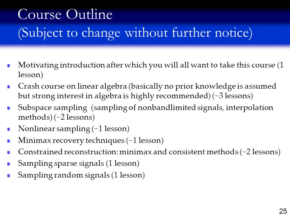 25 Course Outline (Subject to change without further notice) Motivating introduction after which you will all want to take this course (1 lesson) Crash course on linear algebra (basically no prior knowledge is assumed but strong interest in algebra is highly recommended) (~3 lessons) Subspace sampling (sampling of nonbandlimited signals, interpolation methods) (~2 lessons) Nonlinear sampling (~1 lesson) Minimax recovery techniques (~1 lesson) Constrained reconstruction: minimax and consistent methods (~2 lessons) Sampling sparse signals (1 lesson) Sampling random signals (1 lesson)