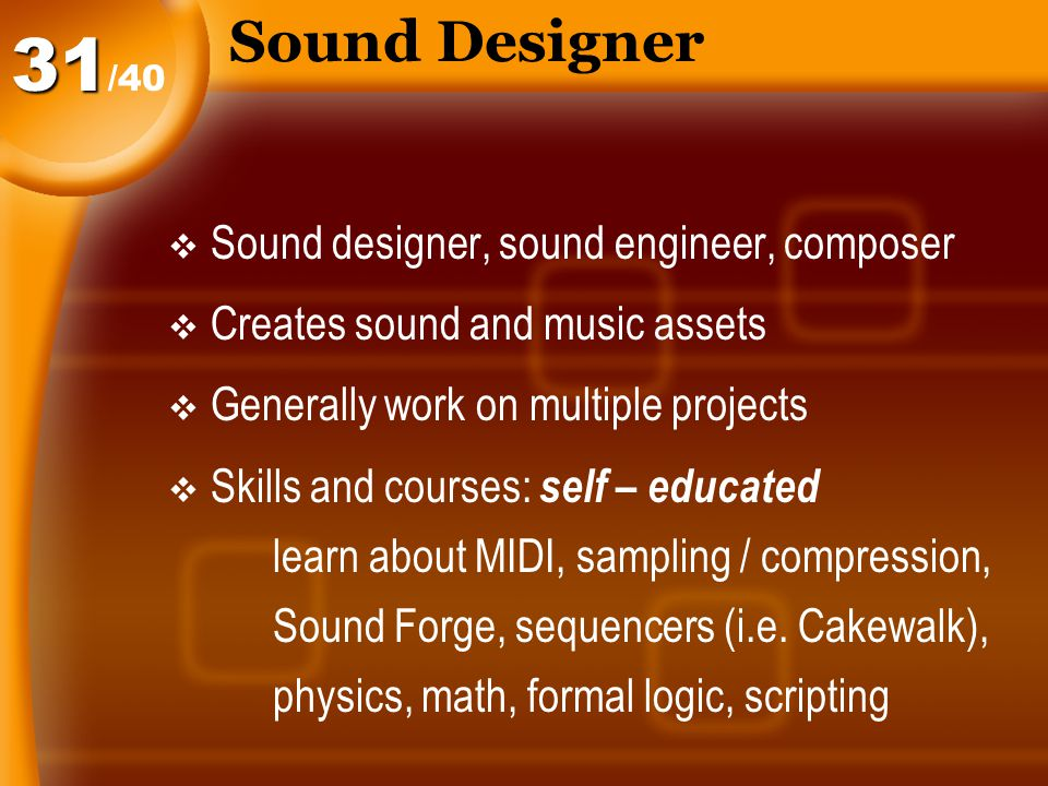 Sound Designer  Sound designer, sound engineer, composer  Creates sound and music assets  Generally work on multiple projects  Skills and courses: self – educated learn about MIDI, sampling / compression, Sound Forge, sequencers (i.e.