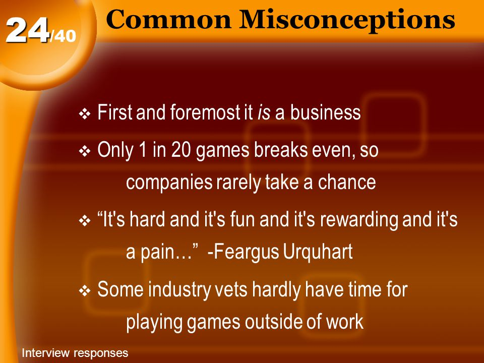 Common Misconceptions  First and foremost it is a business  Only 1 in 20 games breaks even, so companies rarely take a chance  It s hard and it s fun and it s rewarding and it s a pain… -Feargus Urquhart  Some industry vets hardly have time for playing games outside of work /4024 Interview responses