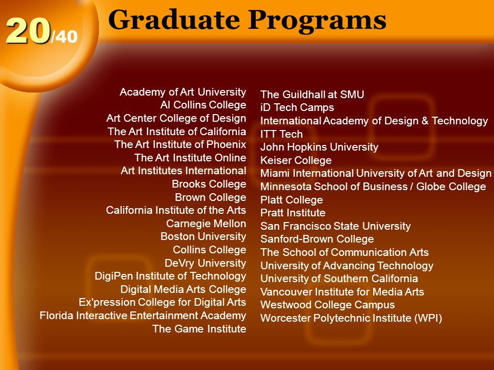 Graduate Programs /4020 The Guildhall at SMU iD Tech Camps International Academy of Design & Technology ITT Tech John Hopkins University Keiser College Miami International University of Art and Design Minnesota School of Business / Globe College Platt College Pratt Institute San Francisco State University Sanford-Brown College The School of Communication Arts University of Advancing Technology University of Southern California Vancouver Institute for Media Arts Westwood College Campus Worcester Polytechnic Institute (WPI) Academy of Art University Al Collins College Art Center College of Design The Art Institute of California The Art Institute of Phoenix The Art Institute Online Art Institutes International Brooks College Brown College California Institute of the Arts Carnegie Mellon Boston University Collins College DeVry University DigiPen Institute of Technology Digital Media Arts College Ex pression College for Digital Arts Florida Interactive Entertainment Academy The Game Institute