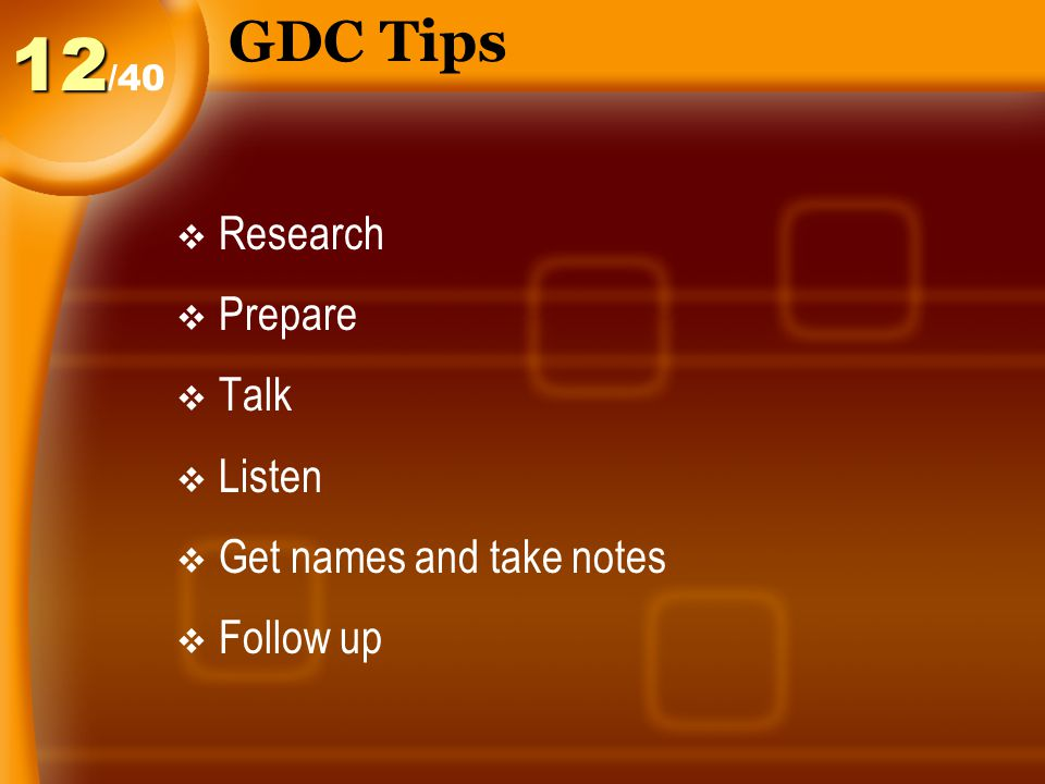 GDC Tips  Research  Prepare  Talk  Listen  Get names and take notes  Follow up /4012