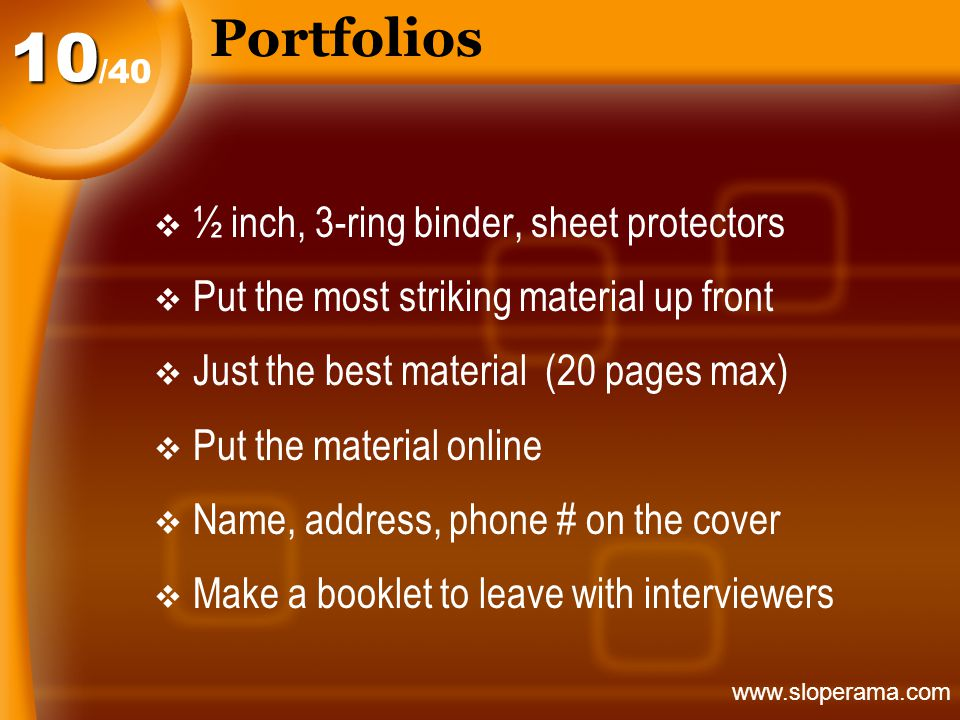 Portfolios  ½ inch, 3-ring binder, sheet protectors  Put the most striking material up front  Just the best material (20 pages max)  Put the material online  Name, address, phone # on the cover  Make a booklet to leave with interviewers /40 10 www.sloperama.com