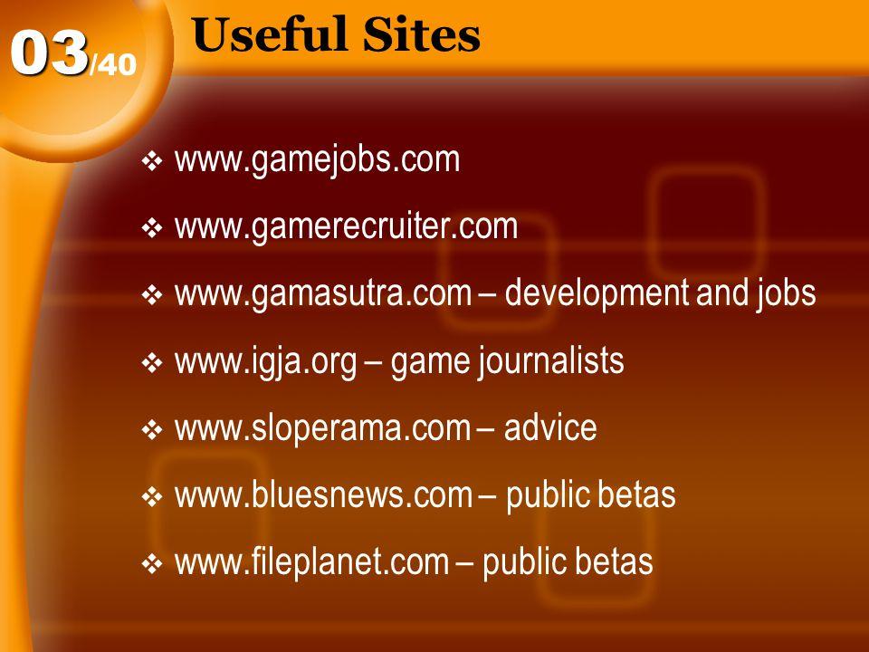 Useful Sites  www.gamejobs.com  www.gamerecruiter.com  www.gamasutra.com – development and jobs  www.igja.org – game journalists  www.sloperama.com – advice  www.bluesnews.com – public betas  www.fileplanet.com – public betas /40 03