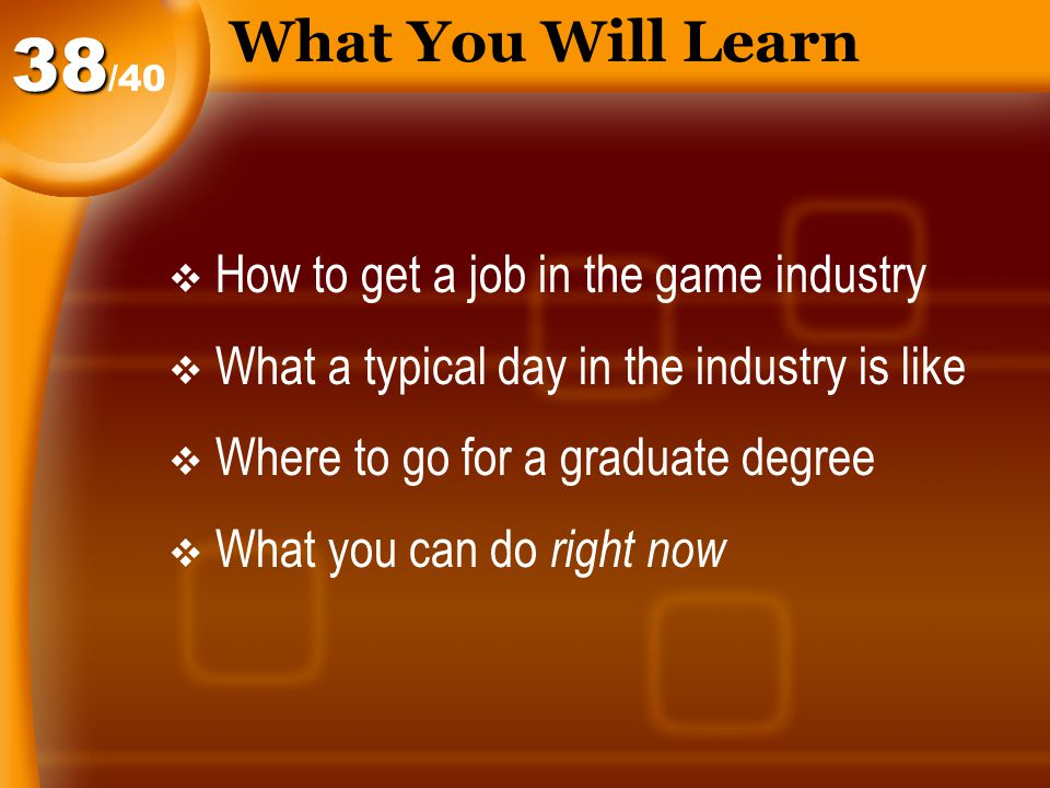 What You Will Learn  How to get a job in the game industry  What a typical day in the industry is like  Where to go for a graduate degree  What you can do right now /4038