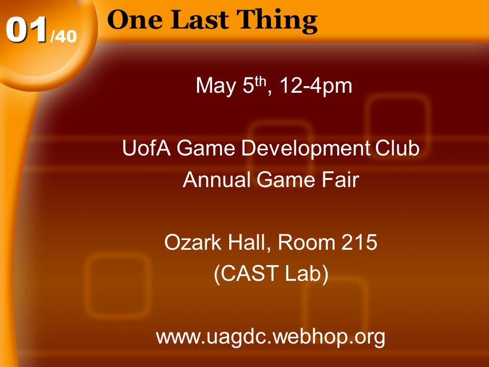 One Last Thing /40 01 May 5 th, 12-4pm UofA Game Development Club Annual Game Fair Ozark Hall, Room 215 (CAST Lab) www.uagdc.webhop.org
