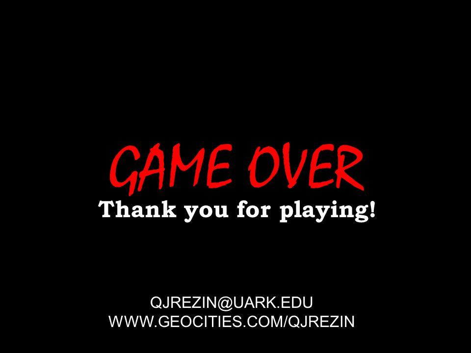 GAME OVER Thank you for playing! QJREZIN@UARK.EDU WWW.GEOCITIES.COM/QJREZIN Winners don't do drugs
