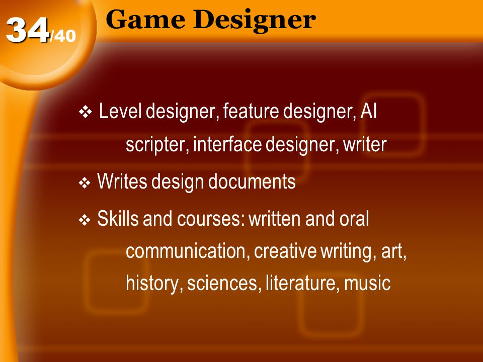 Game Designer  Level designer, feature designer, AI scripter, interface designer, writer  Writes design documents  Skills and courses: written and oral communication, creative writing, art, history, sciences, literature, music /4034