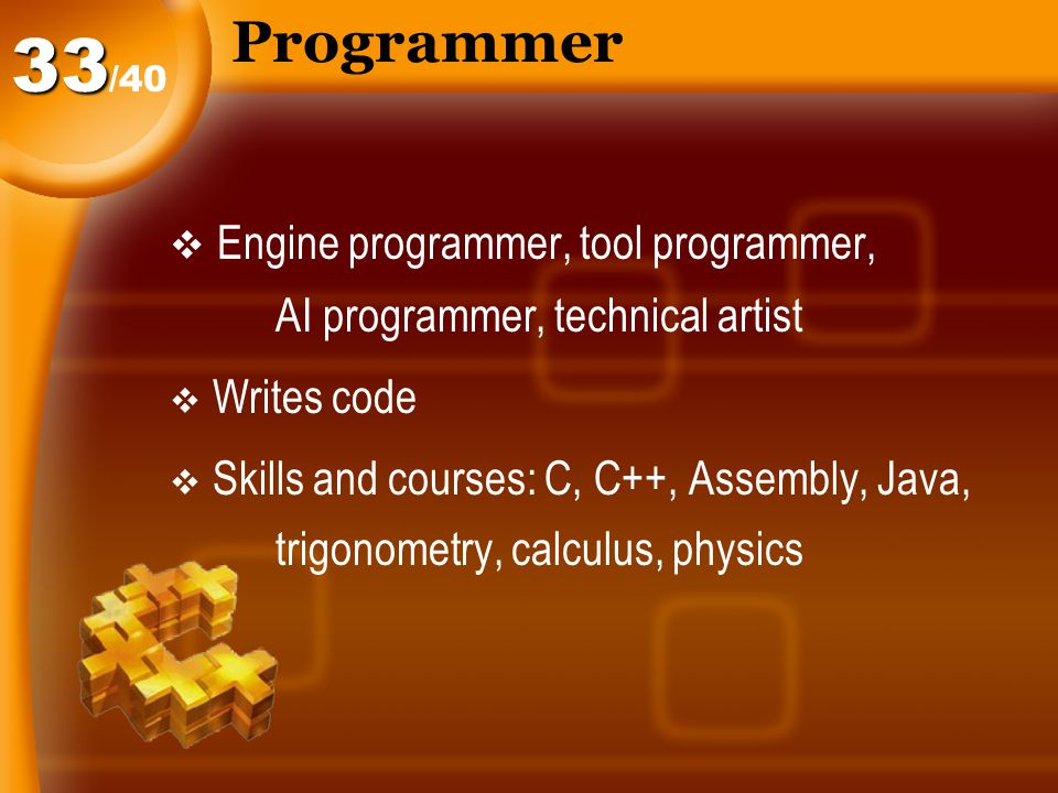 Programmer  Engine programmer, tool programmer, AI programmer, technical artist  Writes code  Skills and courses: C, C++, Assembly, Java, trigonometry, calculus, physics /4033