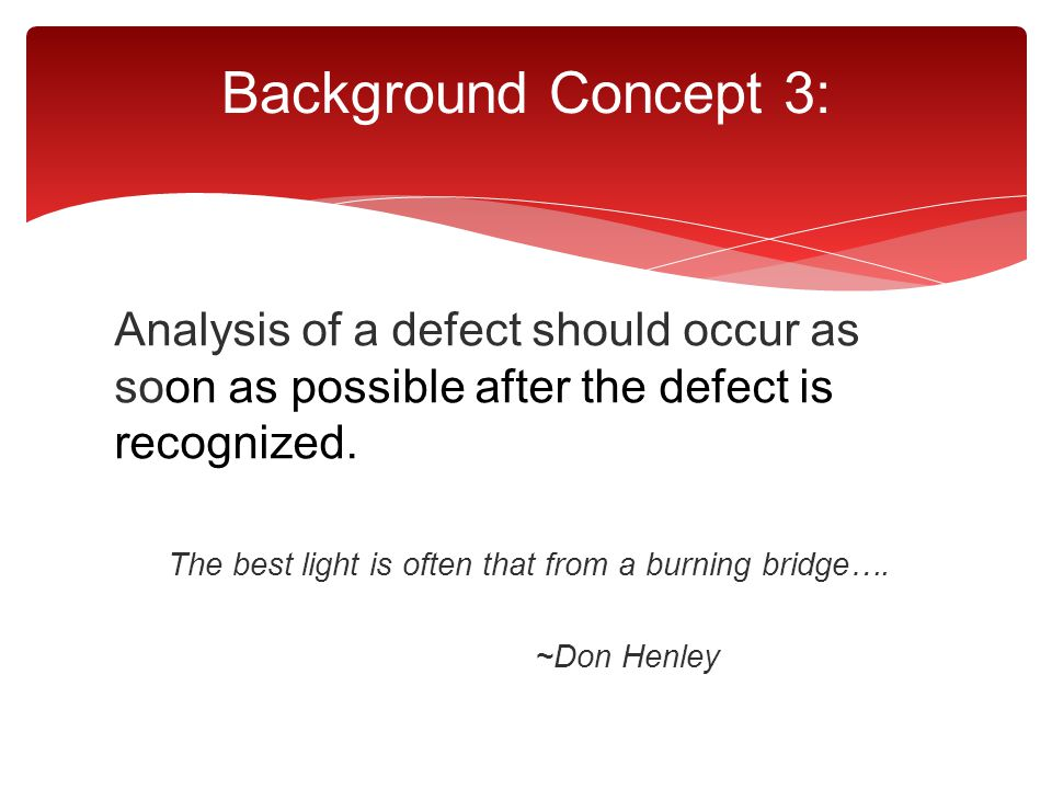 Analysis of a defect should occur as soon as possible after the defect is recognized. The best light is often that from a burning bridge…. ~Don Henley