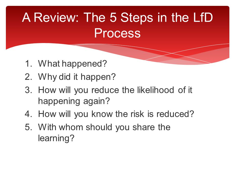 1.What happened? 2.Why did it happen? 3.How will you reduce the likelihood of it happening again? 4.How will you know the risk is reduced? 5.With whom