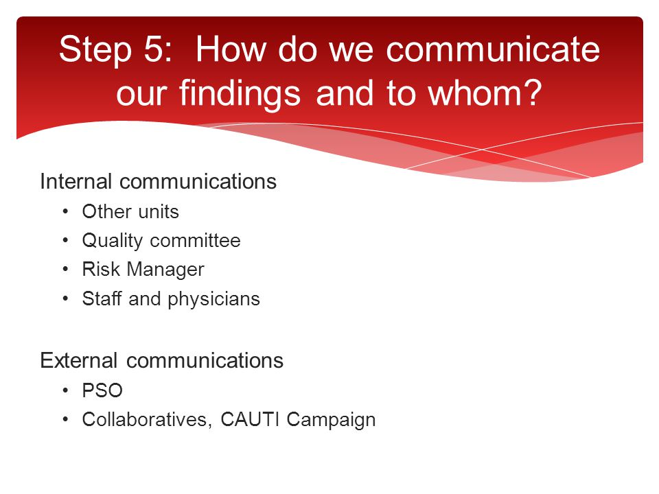 Step 5: How do we communicate our findings and to whom? Internal communications Other units Quality committee Risk Manager Staff and physicians Extern