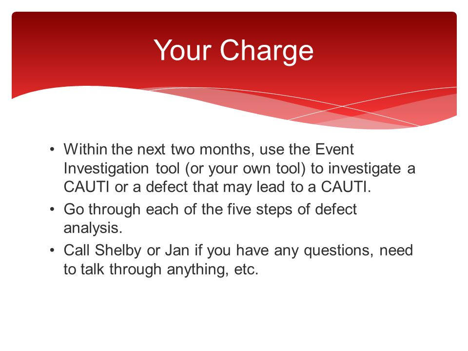 Within the next two months, use the Event Investigation tool (or your own tool) to investigate a CAUTI or a defect that may lead to a CAUTI. Go throug