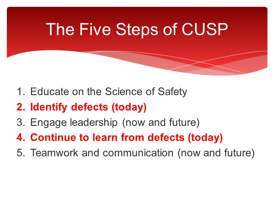 The Five Steps of CUSP 1.Educate on the Science of Safety 2.Identify defects (today) 3.Engage leadership (now and future) 4.Continue to learn from def