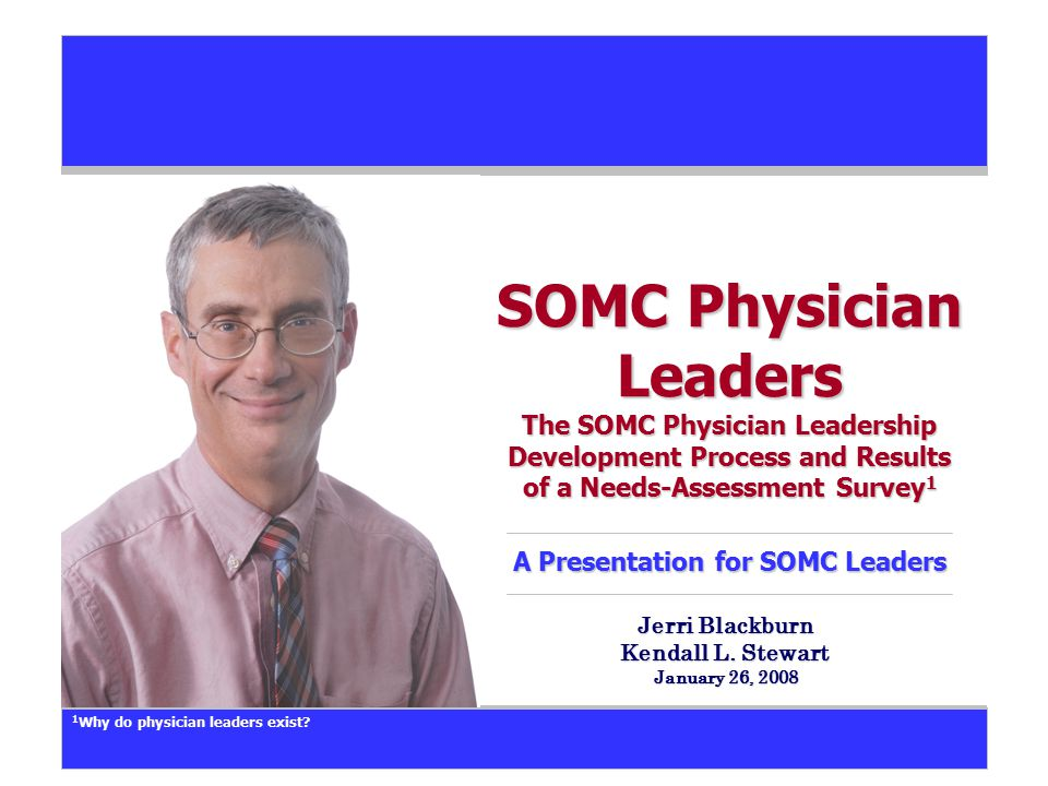 SOMC Physician Leaders The SOMC Physician Leadership Development Process and Results of a Needs-Assessment Survey 1 A Presentation for SOMC Leaders Je