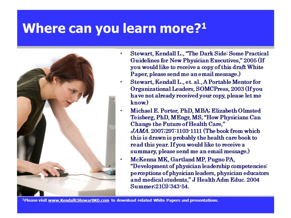 """Where can you learn more? 1 Stewart, Kendall L., """"The Dark Side: Some Practical Guidelines for New Physician Executives,"""" 2005 (If you would like to r"""