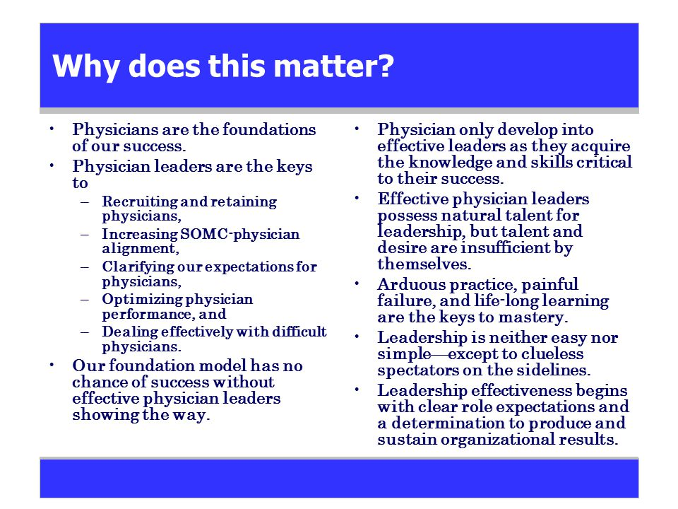 Why does this matter? Physicians are the foundations of our success. Physician leaders are the keys to –Recruiting and retaining physicians, –Increasi