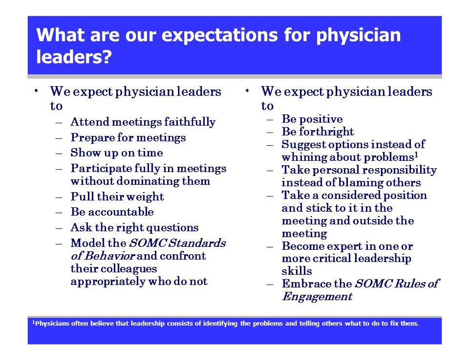 What are our expectations for physician leaders? We expect physician leaders to –Attend meetings faithfully –Prepare for meetings –Show up on time –Pa