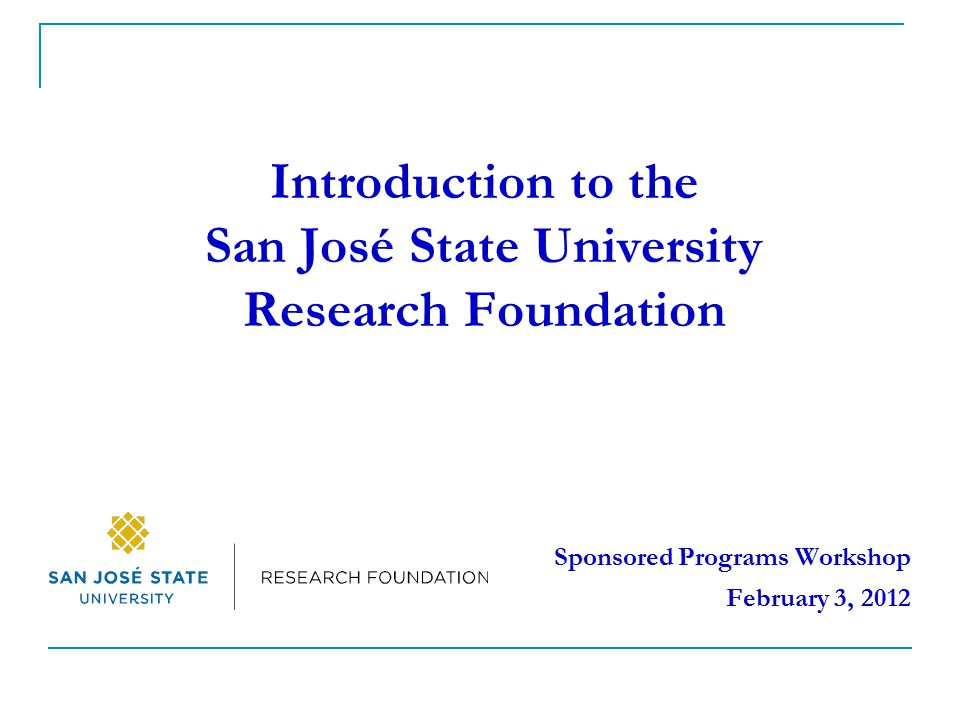 Introduction to the San José State University Research Foundation Sponsored Programs Workshop February 3, 2012