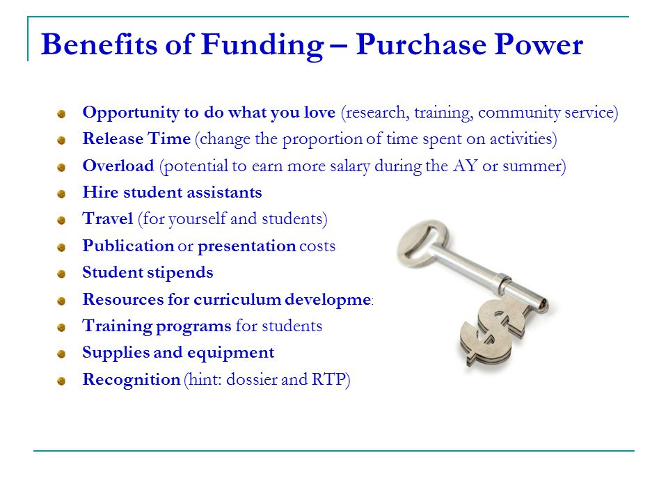 Benefits of Funding – Purchase Power Opportunity to do what you love (research, training, community service) Release Time (change the proportion of ti