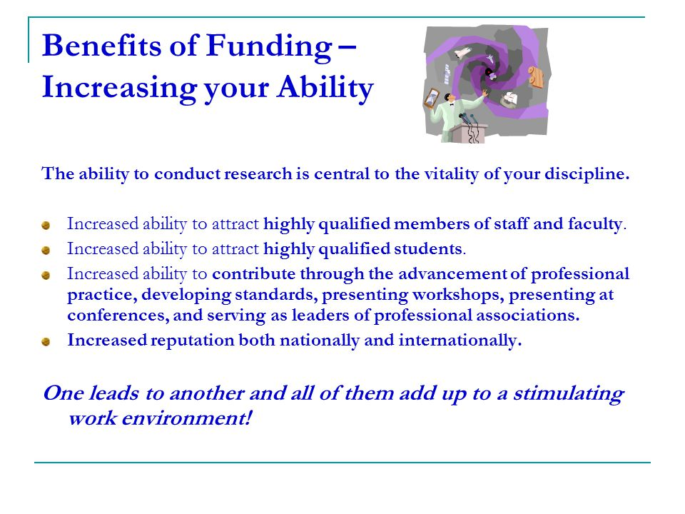 Benefits of Funding – Increasing your Ability The ability to conduct research is central to the vitality of your discipline. Increased ability to attr