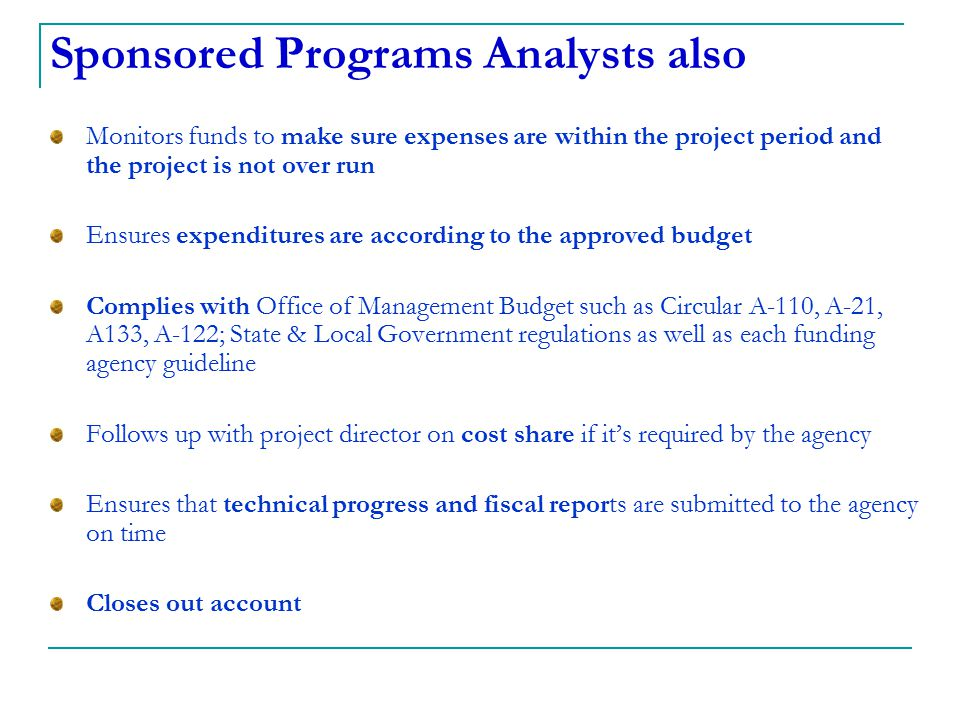 Sponsored Programs Analysts also Monitors funds to make sure expenses are within the project period and the project is not over run Ensures expenditur