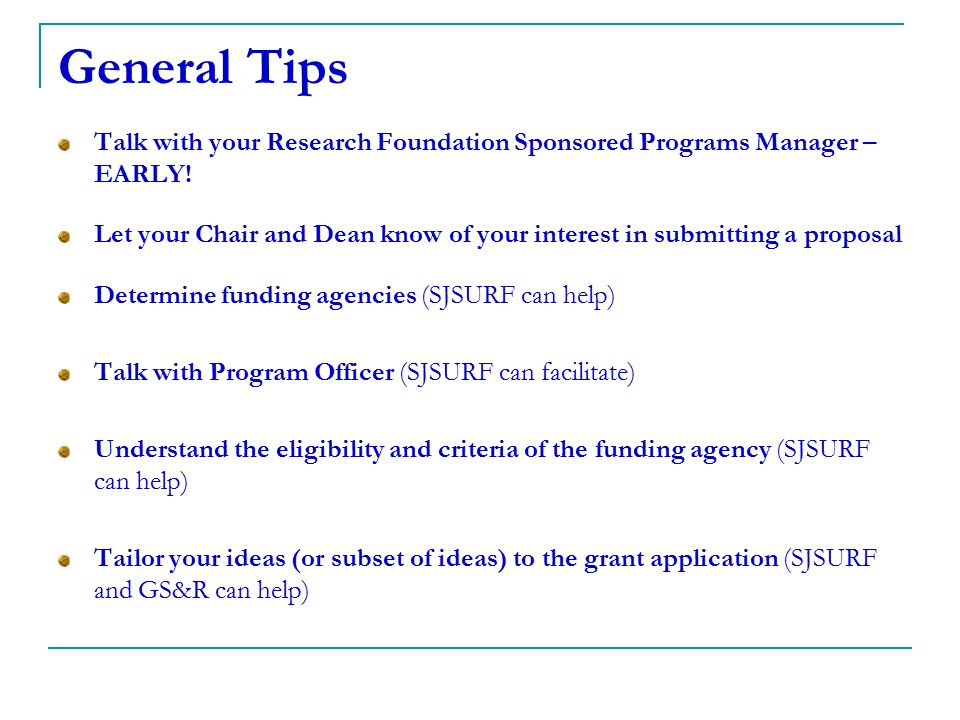 General Tips Talk with your Research Foundation Sponsored Programs Manager – EARLY! Let your Chair and Dean know of your interest in submitting a prop