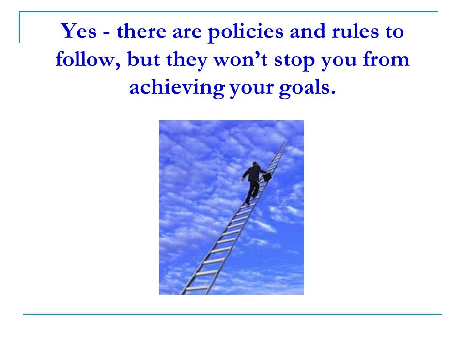 Yes - there are policies and rules to follow, but they won't stop you from achieving your goals.