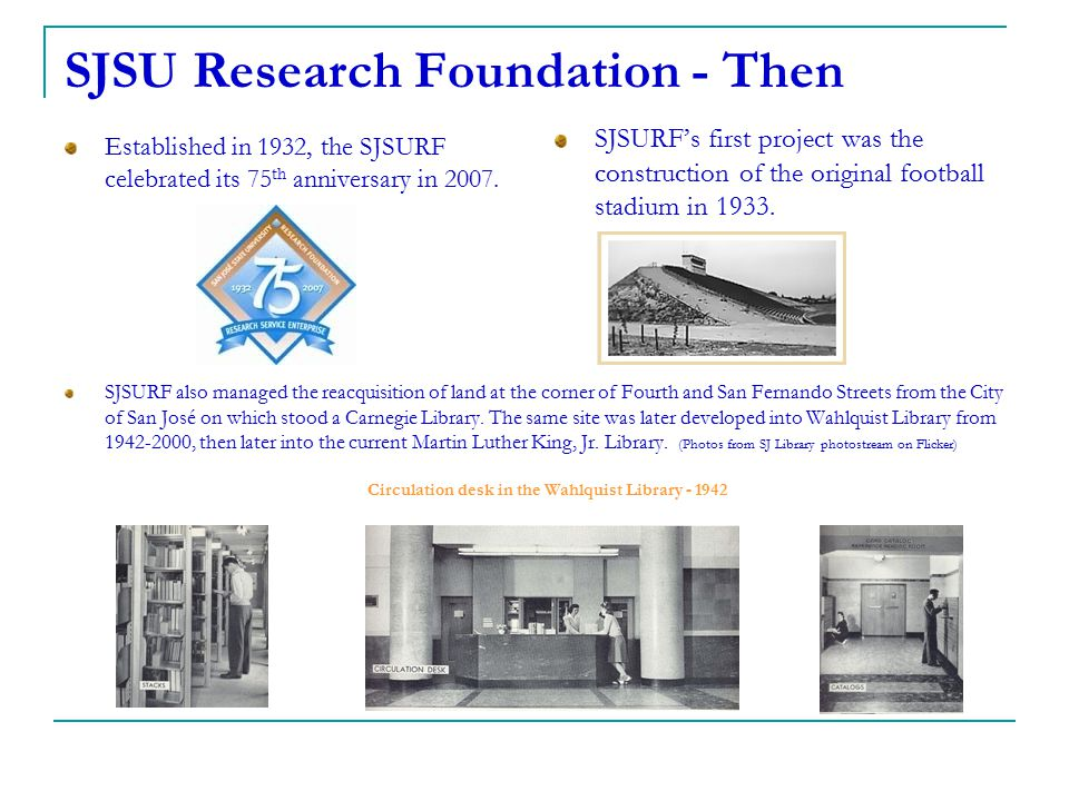 SJSU Research Foundation - Then Established in 1932, the SJSURF celebrated its 75 th anniversary in 2007. SJSURF's first project was the construction