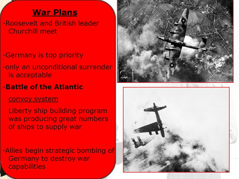 War Plans -Roosevelt and British leader Churchill meet -Germany is top priority -only an unconditional surrender is acceptable -Battle of the Atlantic convoy system Liberty ship building program was producing great numbers of ships to supply war -Allies begin strategic bombing of Germany to destroy war capabilities