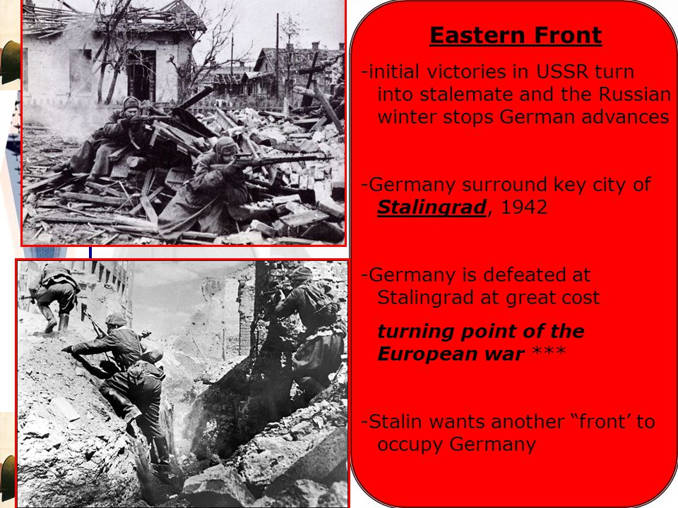 Eastern Front -initial victories in USSR turn into stalemate and the Russian winter stops German advances -Germany surround key city of Stalingrad, 1942 -Germany is defeated at Stalingrad at great cost turning point of the European war *** -Stalin wants another front' to occupy Germany