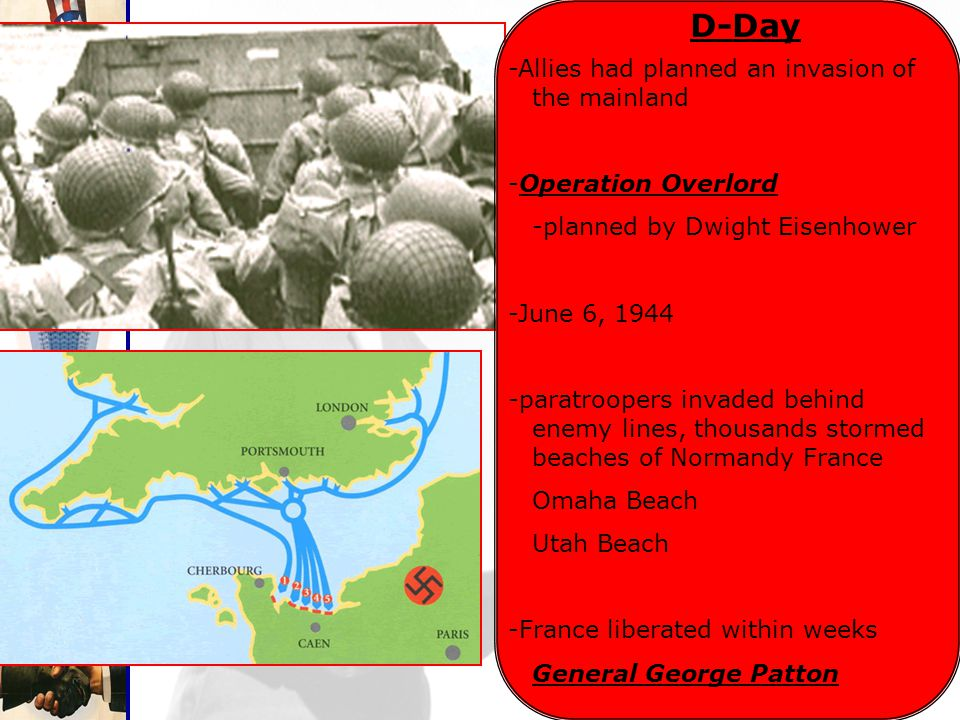 D-Day -Allies had planned an invasion of the mainland -Operation Overlord -planned by Dwight Eisenhower -June 6, 1944 -paratroopers invaded behind enemy lines, thousands stormed beaches of Normandy France Omaha Beach Utah Beach -France liberated within weeks General George Patton