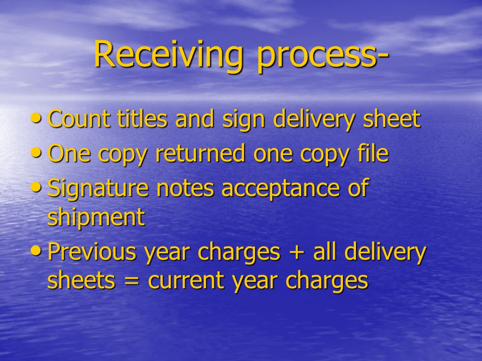 Receiving process- Count titles and sign delivery sheet Count titles and sign delivery sheet One copy returned one copy file One copy returned one copy file Signature notes acceptance of shipment Signature notes acceptance of shipment Previous year charges + all delivery sheets = current year charges Previous year charges + all delivery sheets = current year charges