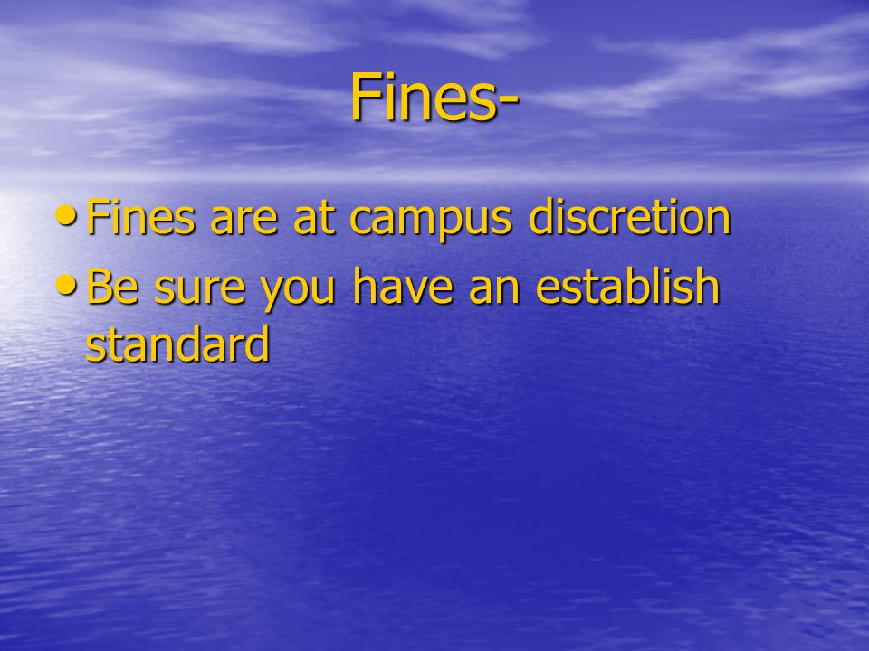 Fines- Fines are at campus discretion Fines are at campus discretion Be sure you have an establish standard Be sure you have an establish standard