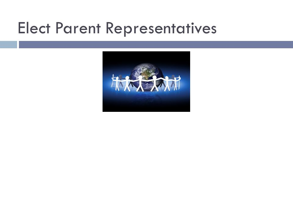 Elect Parent Representatives Good Parent/Teacher Relationships