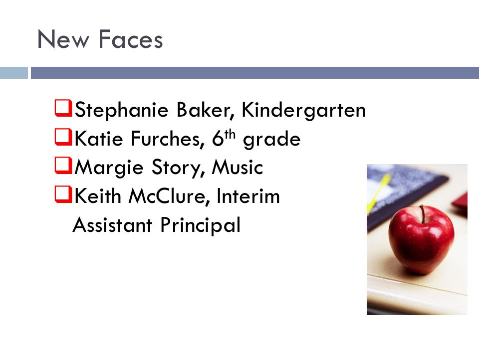 New Faces  Stephanie Baker, Kindergarten  Katie Furches, 6 th grade  Margie Story, Music  Keith McClure, Interim Assistant Principal