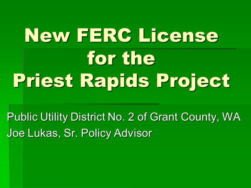 New FERC License for the Priest Rapids Project Public Utility District No. 2 of Grant County, WA Joe Lukas, Sr. Policy Advisor