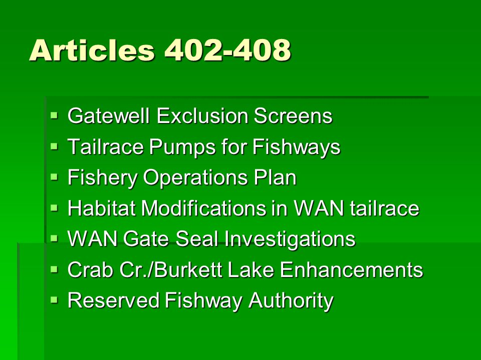 Articles 402-408  Gatewell Exclusion Screens  Tailrace Pumps for Fishways  Fishery Operations Plan  Habitat Modifications in WAN tailrace  WAN Gate Seal Investigations  Crab Cr./Burkett Lake Enhancements  Reserved Fishway Authority