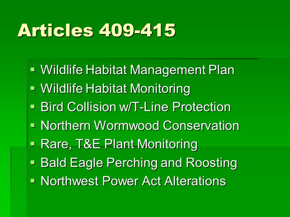 Articles 409-415  Wildlife Habitat Management Plan  Wildlife Habitat Monitoring  Bird Collision w/T-Line Protection  Northern Wormwood Conservation  Rare, T&E Plant Monitoring  Bald Eagle Perching and Roosting  Northwest Power Act Alterations
